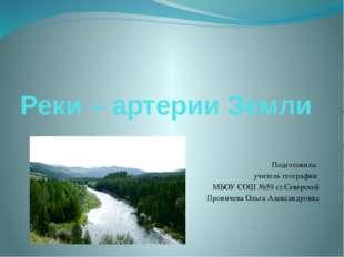 Реки – артерии Земли Подготовила: учитель географии МБОУ СОШ №59 ст.Северской