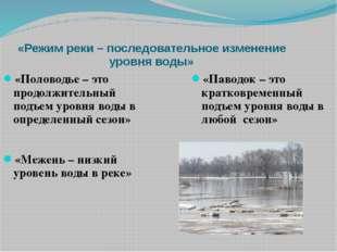 «Режим реки – последовательное изменение уровня воды» «Половодье – это продол