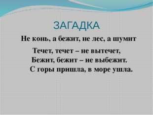 ЗАГАДКА Не конь, а бежит, не лес, а шумит Течет, течет – не вытечет, Бежит, б