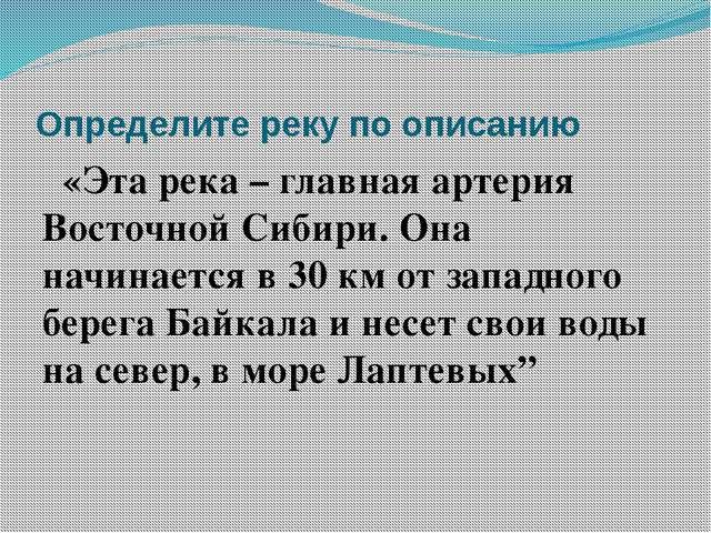 Определите реку по описанию «Эта река – главная артерия Восточной Сибири. Она...