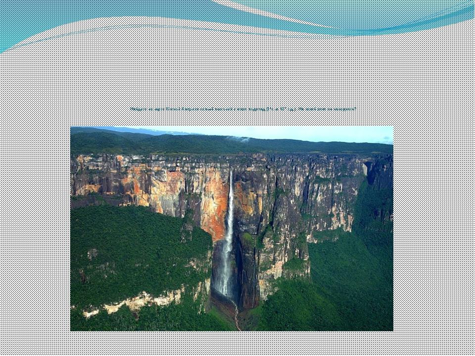 Найдите на карте Южной Америки самый высокий в мире водопад (5ºс.ш. 62º з.д....