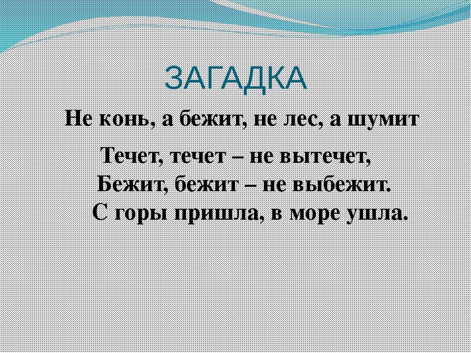 ЗАГАДКА Не конь, а бежит, не лес, а шумит Течет, течет – не вытечет, Бежит, б...
