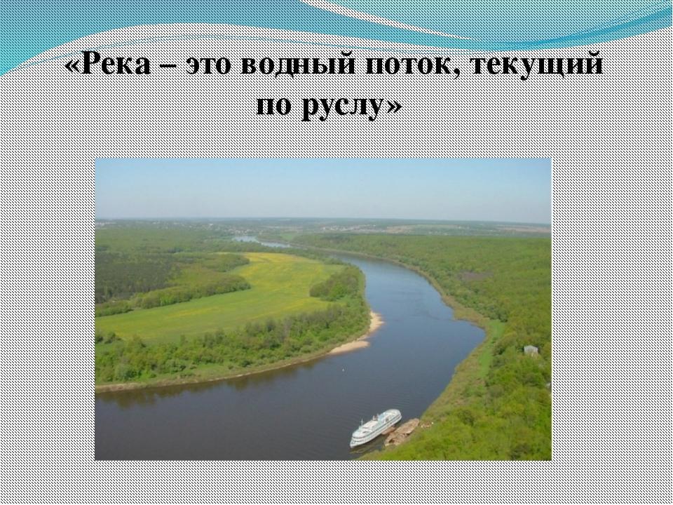 «Река – это водный поток, текущий по руслу»
