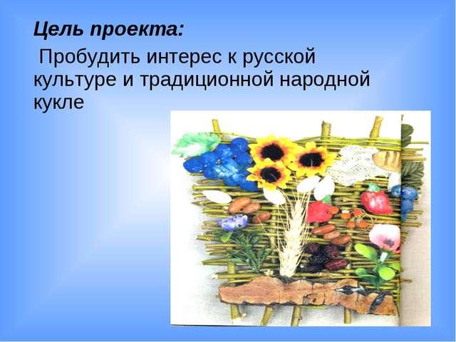 Цель проекта: Пробудить интерес к русской культуре и традиционной народной к...