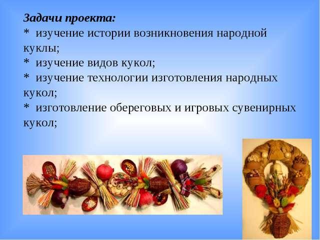 Задачи проекта: * изучение истории возникновения народной куклы; * изучение в...