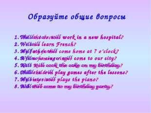 Образуйте общие вопросы The doctors will work in a new hospital. We will lear