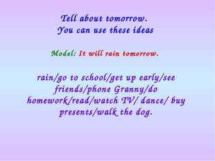 Model: It will rain tomorrow. Tell about tomorrow. You can use these ideas ra