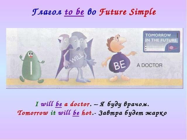 Глагол to be во Future Simple I will be a doctor. – Я буду врачом. Tomorrow i...