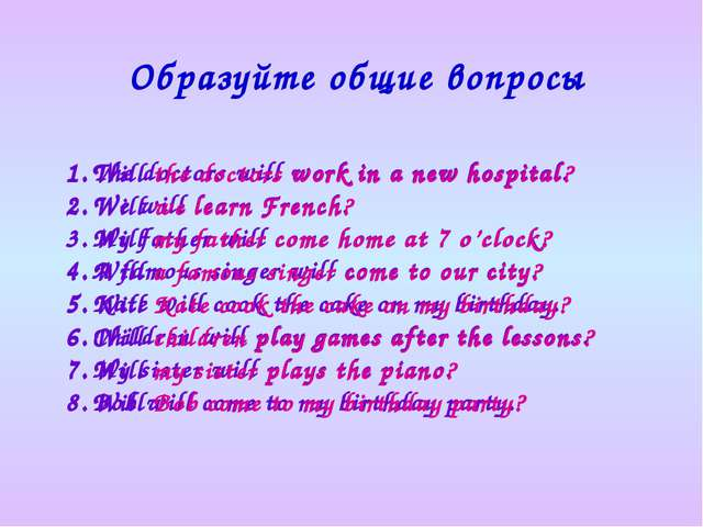 Образуйте общие вопросы The doctors will work in a new hospital. We will lear...