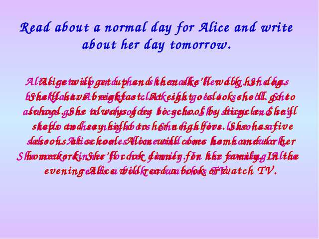 Read about a normal day for Alice and write about her day tomorrow. Alice get...