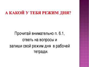 Прочитай внимательно п. 6.1, ответь на вопросы и запиши свой режим дня в раб