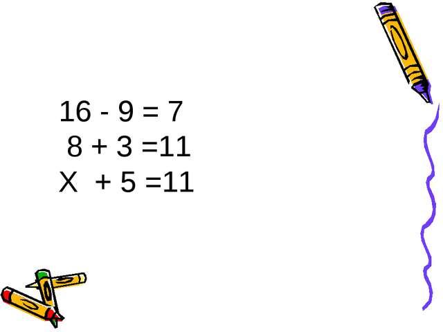 16 - 9 = 7 8 + 3 =11 Х + 5 =11