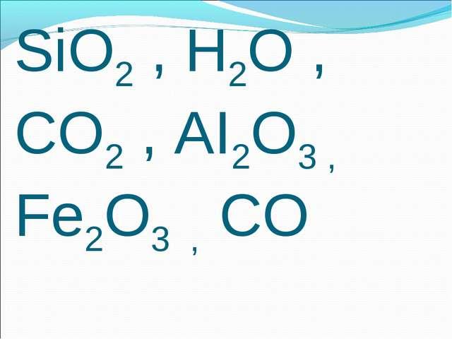 SiO2 , H2O , CO2 , AI2O3 , Fe2O3 , CO