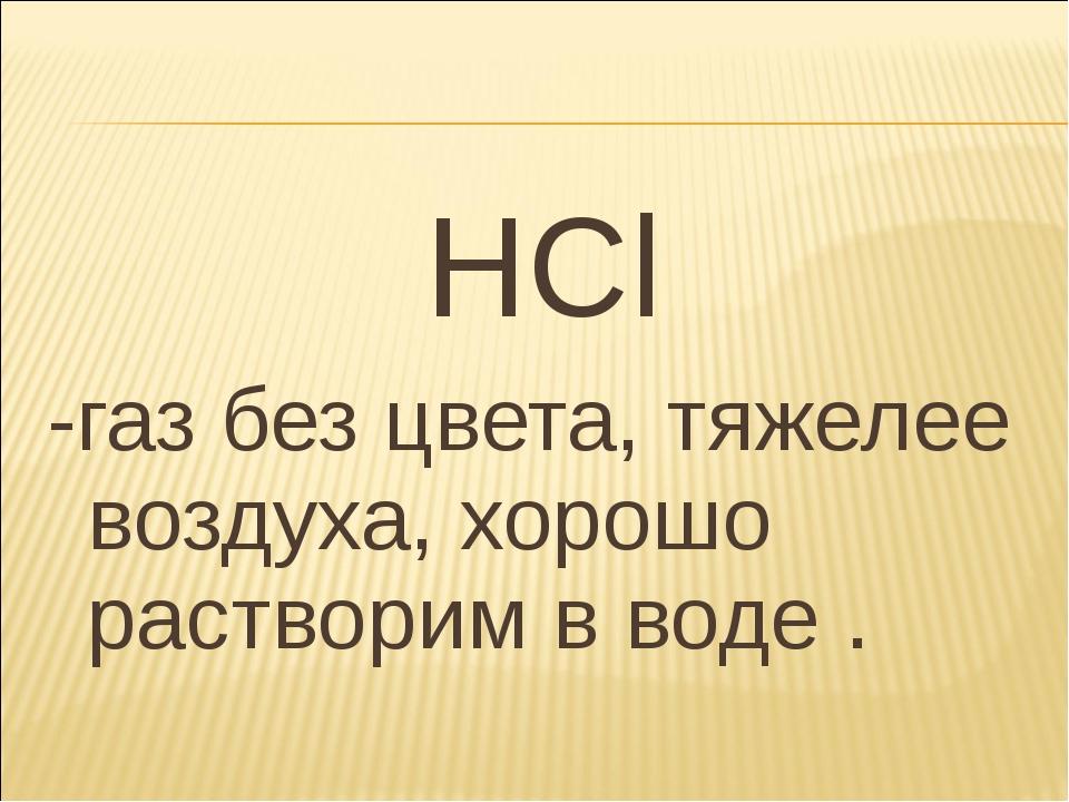 HCl -газ без цвета, тяжелее воздуха, хорошо растворим в воде .