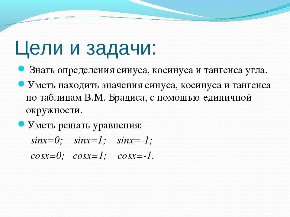 Цели и задачи: Знать определения синуса, косинуса и тангенса угла. Уметь нахо...