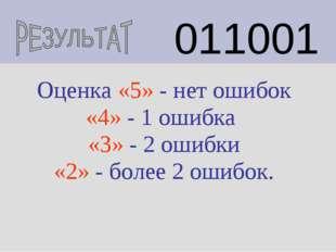 011001 Оценка «5» - нет ошибок «4» - 1 ошибка «3» - 2 ошибки «2» - более 2 о