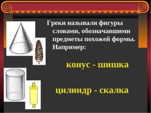 Греки называли фигуры словами, обозначавшими предметы похожей формы. Например