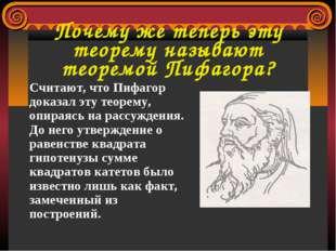 Почему же теперь эту теорему называют теоремой Пифагора? Считают, что Пифагор