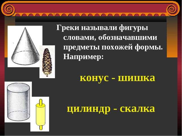 Греки называли фигуры словами, обозначавшими предметы похожей формы. Например...