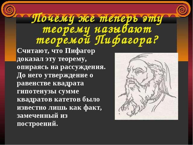 Почему же теперь эту теорему называют теоремой Пифагора? Считают, что Пифагор...