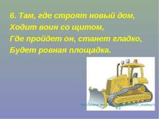 6. Там, где строят новый дом, Ходит воин со щитом, Где пройдет он, станет гла