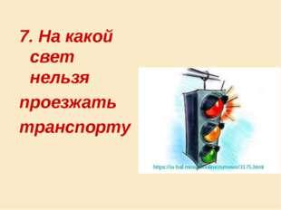 7. На какой свет нельзя проезжать транспорту https://ia-bal.mosoblonline.ru/n