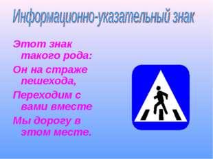 Этот знак такого рода: Он на страже пешехода, Переходим с вами вместе Мы доро