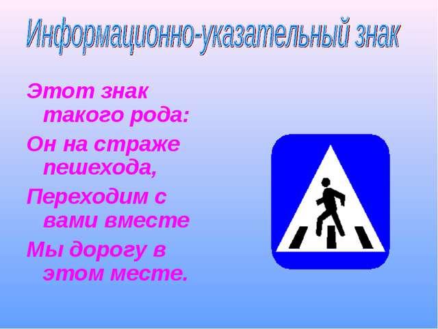 Этот знак такого рода: Он на страже пешехода, Переходим с вами вместе Мы доро...
