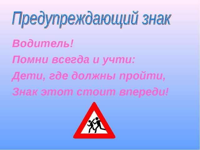 Водитель! Помни всегда и учти: Дети, где должны пройти, Знак этот стоит впере...