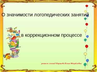 учитель-логопед Баранова Елена Михайловна О значимости логопедических занятий