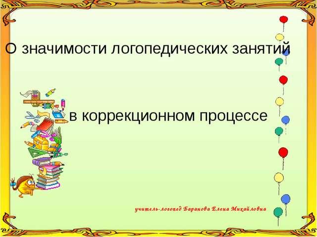 учитель-логопед Баранова Елена Михайловна О значимости логопедических занятий...