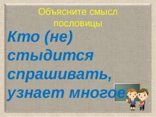 Объясните смысл пословицы Кто (не) стыдится спрашивать, узнает многое.