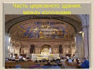 Часть церковного здания, между колоннами