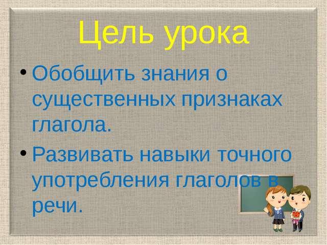 Цель урока Обобщить знания о существенных признаках глагола. Развивать навыки...