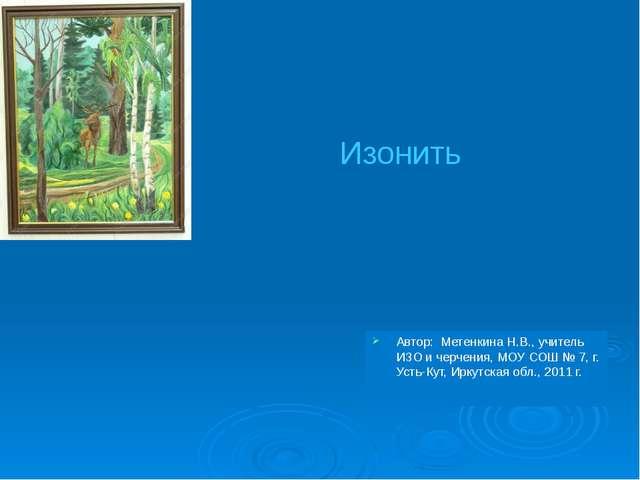 Автор: Метенкина Н.В., учитель ИЗО и черчения, МОУ СОШ № 7, г. Усть-Кут, Ирку...