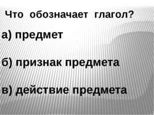 Что обозначает глагол? а) предмет б) признак предмета в) действие предмета