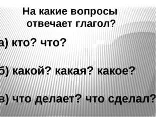 На какие вопросы отвечает глагол? а) кто? что? б) какой? какая? какое? в) что