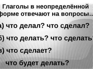 Глаголы в неопределённой форме отвечают на вопросы… а) что делал? что сделал?