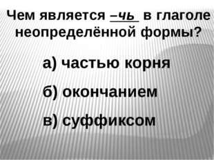Чем является –чь в глаголе неопределённой формы? а) частью корня б) окончание