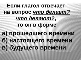 Если глагол отвечает на вопрос что делает? что делают?, то он в форме а) прош