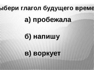 Выбери глагол будущего времени а) пробежала б) напишу в) воркует