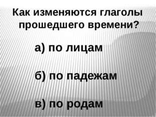 Как изменяются глаголы прошедшего времени? а) по лицам б) по падежам в) по ро