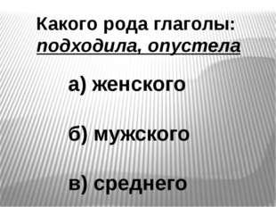 Какого рода глаголы: подходила, опустела а) женского б) мужского в) среднего