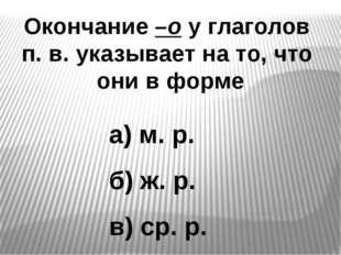 Окончание –о у глаголов п. в. указывает на то, что они в форме а) м. р. б) ж.