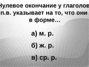 Нулевое окончание у глаголов п.в. указывает на то, что они в форме… а) м. р.
