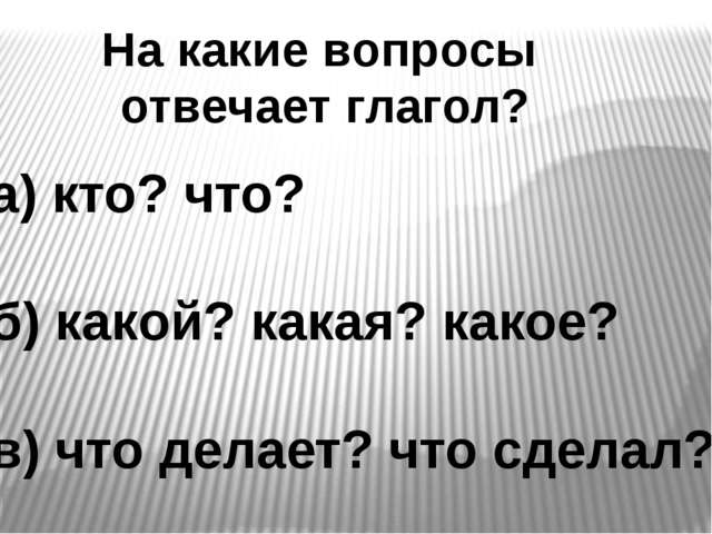 На какие вопросы отвечает глагол? а) кто? что? б) какой? какая? какое? в) что...