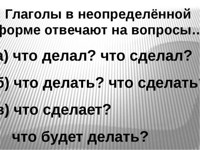 Глаголы в неопределённой форме отвечают на вопросы… а) что делал? что сделал?...