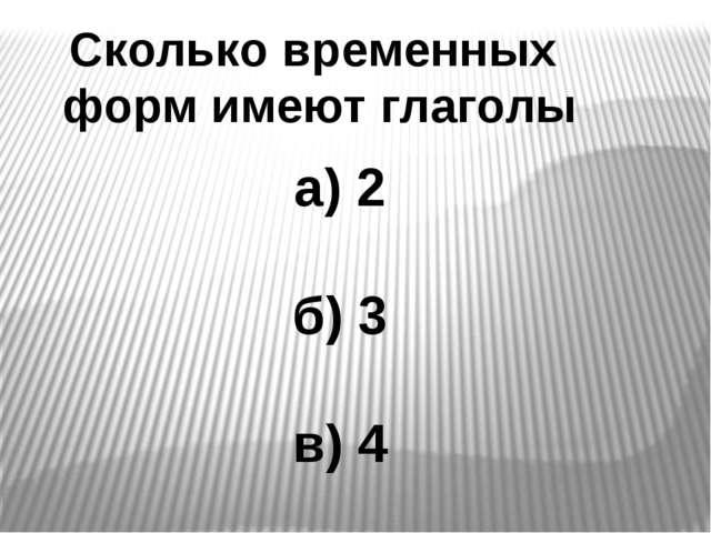 Сколько временных форм имеют глаголы а) 2 б) 3 в) 4