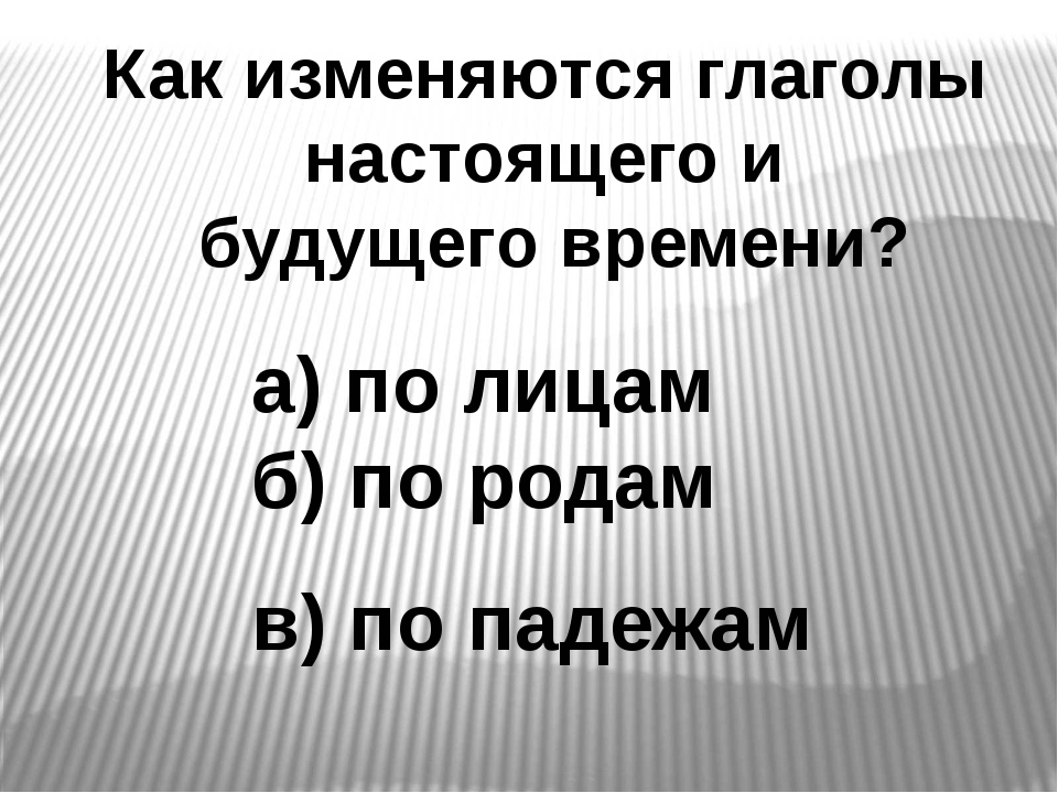 Как изменяются глаголы настоящего и будущего времени? а) по лицам б) по родам...