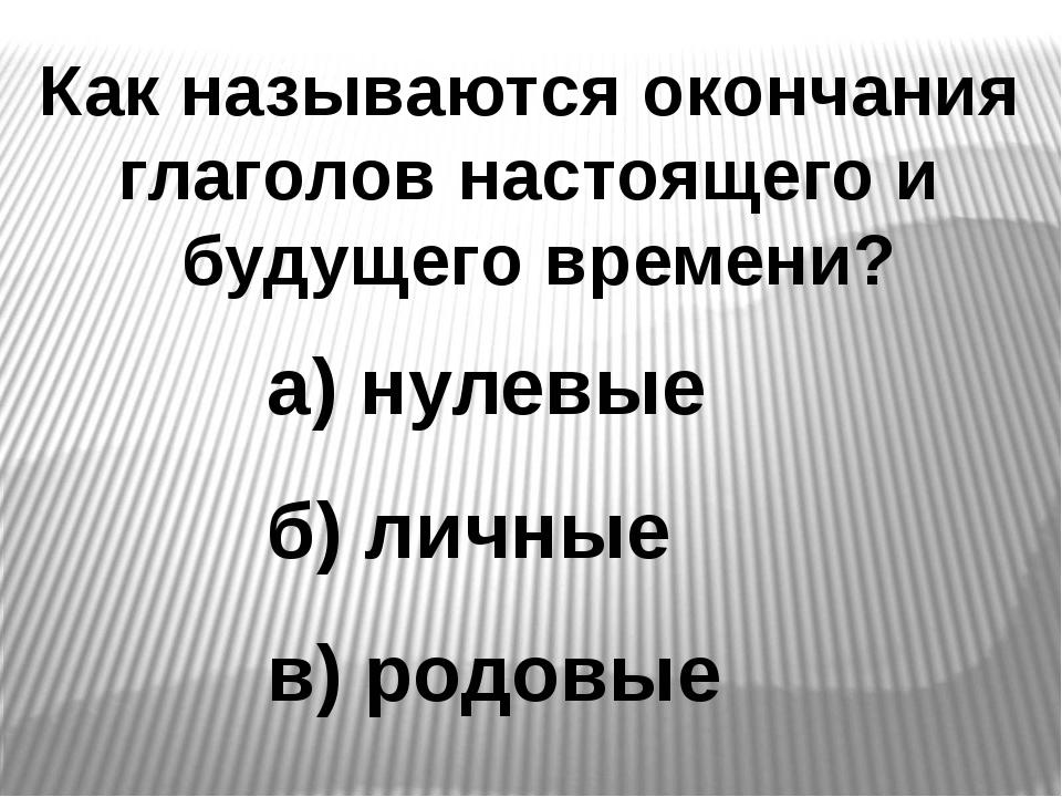 Как называются окончания глаголов настоящего и будущего времени? а) нулевые б...